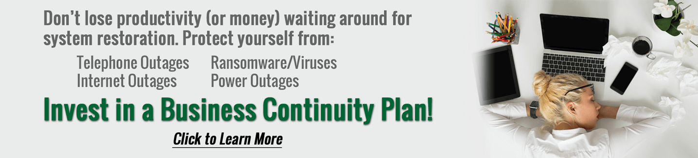 Don't lose productivity (or money) waiting around for system restoration. Project yorself form: Telephone outages, temporary building issues, internet outages, and power outages. Invest in a Business Continuity Plan! Click this image to learn more.